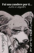 Fui una Yandere por ti.... Legosi x Juno by Bandit-FoxyGamer