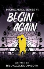 Begin, Again: Highschool Series #1 [Under Revision] by TheQueenWrites