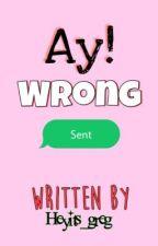 Ay! Wrong Sent by heyits_greg