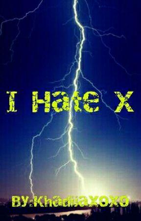I HATE X!! by Khadijaxoxo