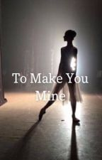 To Make You Mine  by calliebode