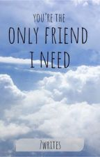 You're The Only Friend I Need by 7writes