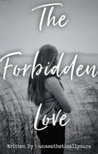The Forbidden Love by unaestheticallyours