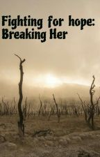 Fighting For Hope: Breaking Her by iceheartgoldsmile