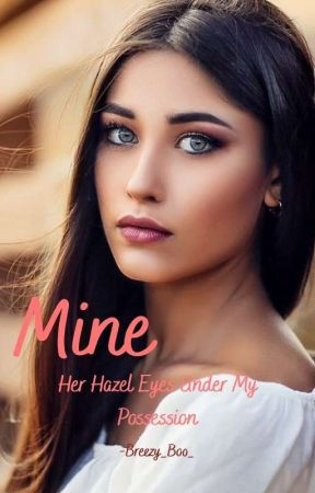 Mine- Her Hazel Eyes Under My Possession (Complete)  by Breezy_Boo_