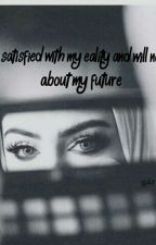 Iwill be satisfied with my eality and will not dream about my future💕 by ZamzamYahya