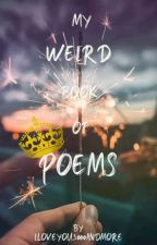 My weird book of poems... by Iloveyou3000andmore