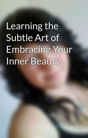 Learning the Subtle Art of Embracing Your Inner Beauty by IamBrooke94