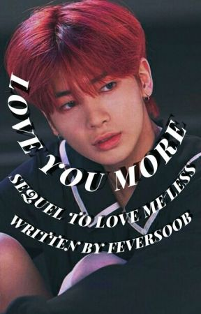 LOVE YOU MORE  ༗  SEQUEL TO LOVE ME LESS by feversoob