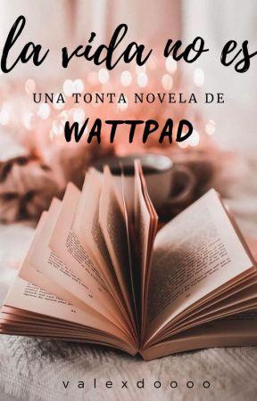 La vida no es una tonta novela de Wattpad. by Valexdoooo