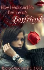 How I Seduced My Bestfriend's Boyfriend by unbreakablefighter