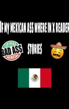 If my mexican ass were in x reader stories by Sadlonelybish