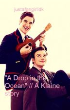 A Drop in the Ocean // A Klaine Story [completed] by justafangirlidk