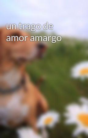 un trago de amor amargo  by MaraGarcia697