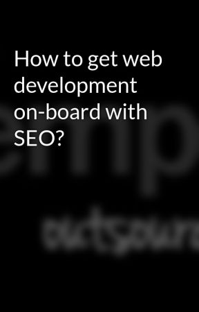 How to get web development on-board with SEO? by globalemployees116
