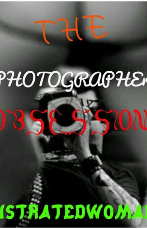 The Photographer Obsession( Obsession Series 4) by frustratedwoman