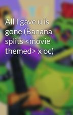 All I gave u is gone (Banana splits <movie themed> x oc) by lps4755
