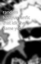 random haikyuu fanfic that idk the name yet by Imjusthereforthegey