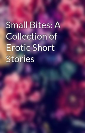 Small Bites: A Collection of Erotic Short Stories  by Secret_Author_12