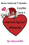 Overcoming Our Obstacles Shoto Todoroki x Reader YLE,MRA Book 2 cover