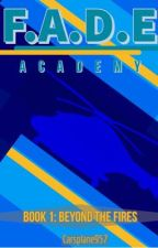 F.A.D.E Academy {Book 1: Beyond the Fires} by Carsplane957