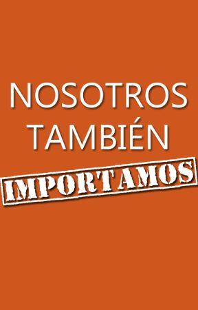 NOSOTROS TAMBIÉN IMPORTAMOS by Tefyestuvoaqui_x