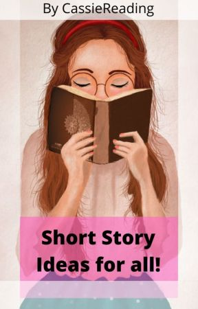 Short Story Ideas For All Writers by CassieReading