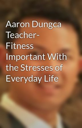 Aaron Dungca Teacher- Fitness Important With the Stresses of Everyday Life by aarondungcateacher