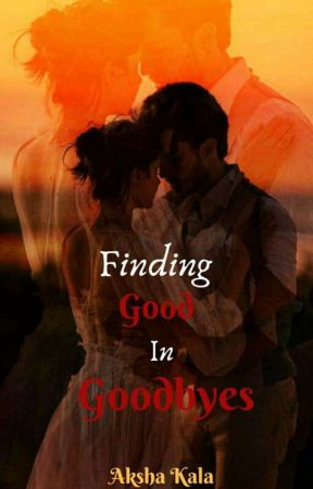FINDING GOOD  IN GOODBYES by AkshaKala