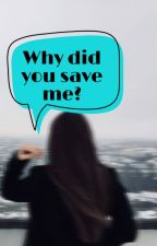 Why did you save me? by biskitgurl