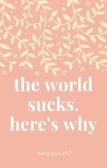 the world sucks. here's why