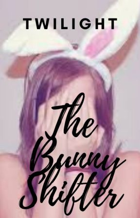 The Bunny Shifter~Twilight (UNDER MAJOR EDITING) by TIRED_POTATO_