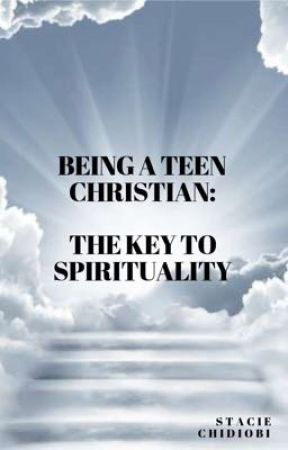 Being a Teen Christian: The Key to Spirituality. by staciechidiobi101