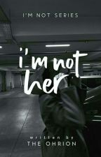 I'm Not Her (INS#2) by jijiyahhh