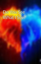 Do You See What I See? by Imonlyhuman29