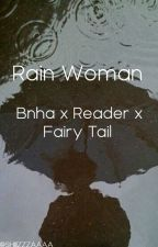 Rain Woman [ Bnha x Reader x Fairy Tail ] (ON HOLD) by SHIIIZZZAAAA