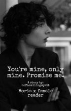You're mine, only mine. Promise me. //Boris x reader by Callahanwithnobrim