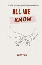 ALL WE KNOW (COMPLETED) by erenyuu