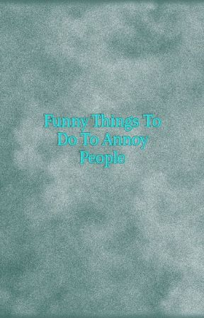 Funny things to do to annoy people by 29ayang