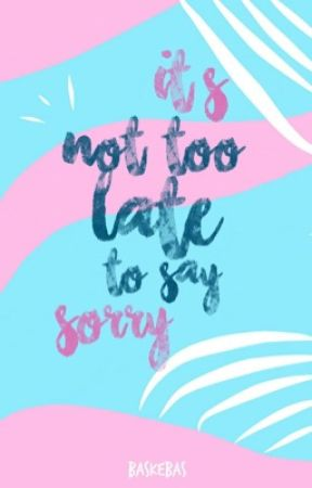 It's Not Too Late To Say Sorry by baskebas