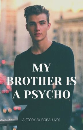 MY BROTHER IS A PSYCHO (17+)✔ [end completed] by Bobaluv01