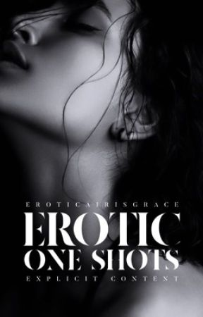 EROTIC ONE SHOTS | 18+ by eroticaIrisGrace
