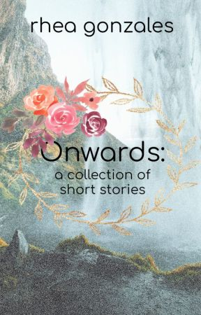 Onwards: A Collection of Short Stories by rheahime
