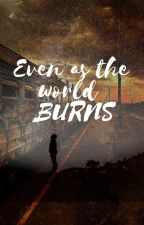 Even as the World Burns by CemetaryGeeWay