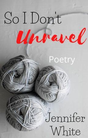 So I Don't Unravel: Poetry by JenniferWarrenWhite
