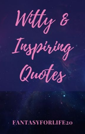 Witty And Inspirational quotes by Fantasyforlife20