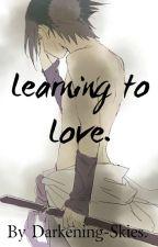 Learning to Love. (Uchiha Sasuke) by Darkening-Skies