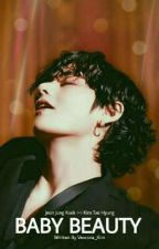 BABY BEAUTY ||°KV°|| [ COMPLETED ] by JeonTaeWen