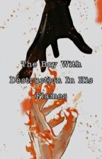 The Boy With Destruction In His Flames  by Shes_Honorable