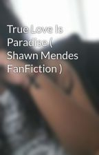 True Love Is Paradise ( Shawn Mendes FanFiction ) by QUEENXJAY
